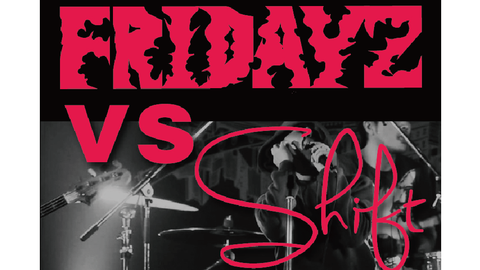 FRIDAYZ MEETING#49″FRIDAYZ vs SHIFT 2MAN GIG""